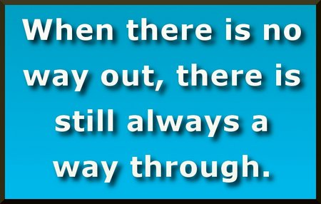 When there is no way out, there is still always a way through.~ Eckhart Tolle