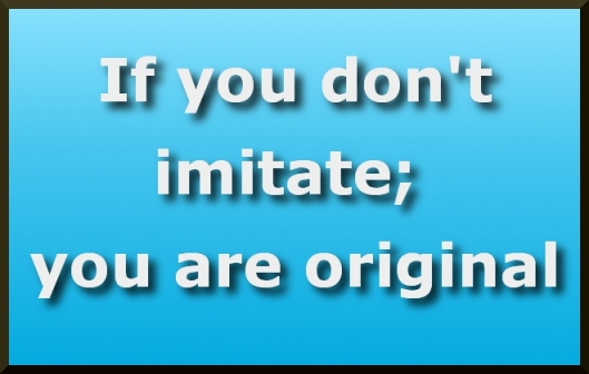If you dont imitate;you are original